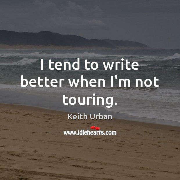 I tend to write better when I'm not touring. Keith Urban Picture Quote
