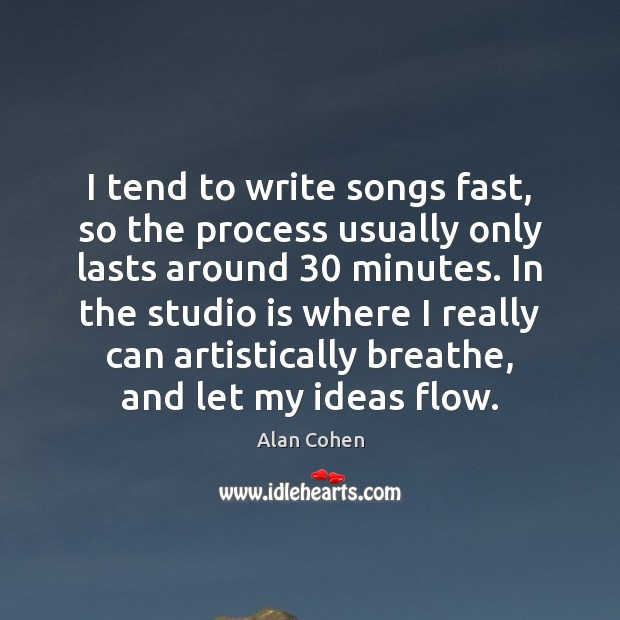 I tend to write songs fast, so the process usually only lasts Image