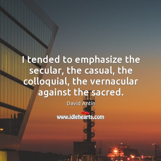 I tended to emphasize the secular, the casual, the colloquial, the vernacular against the sacred. Image