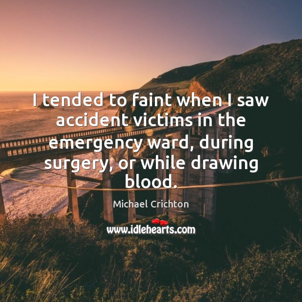 I tended to faint when I saw accident victims in the emergency Michael Crichton Picture Quote