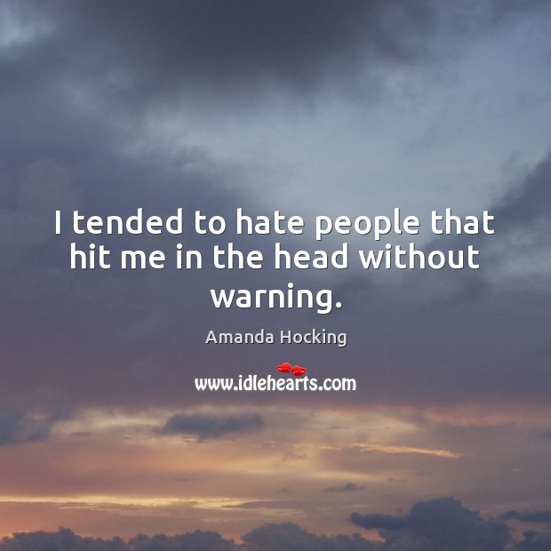 I tended to hate people that hit me in the head without warning. Image