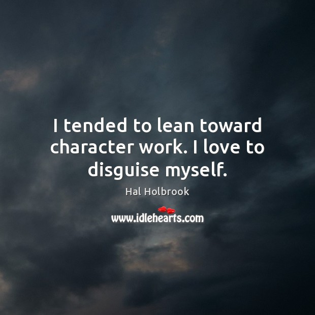 I tended to lean toward character work. I love to disguise myself. Hal Holbrook Picture Quote