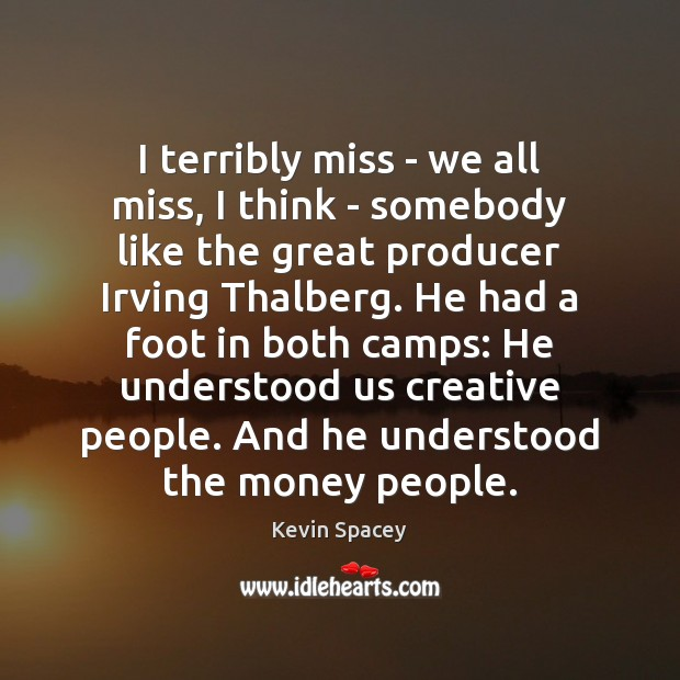 I terribly miss – we all miss, I think – somebody like Kevin Spacey Picture Quote
