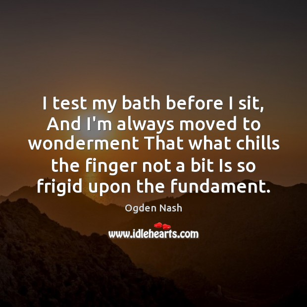 I test my bath before I sit, And I'm always moved to Ogden Nash Picture Quote