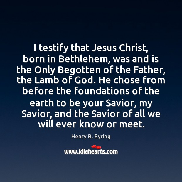 I testify that Jesus Christ, born in Bethlehem, was and is the Henry B. Eyring Picture Quote