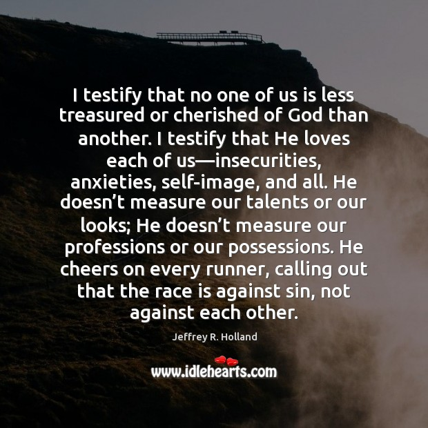 I testify that no one of us is less treasured or cherished Jeffrey R. Holland Picture Quote