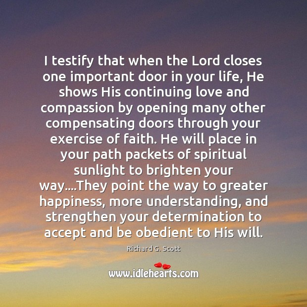 I testify that when the Lord closes one important door in your Richard G. Scott Picture Quote