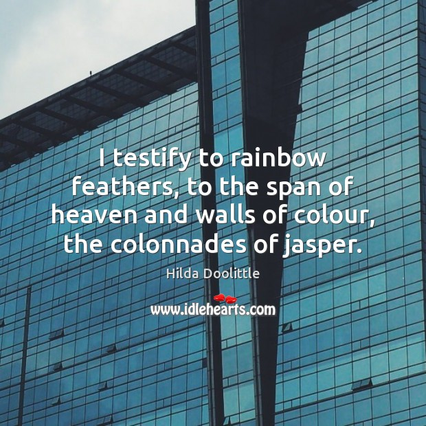 I testify to rainbow feathers, to the span of heaven and walls Hilda Doolittle Picture Quote