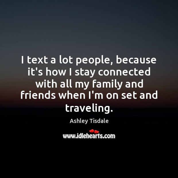 I text a lot people, because it's how I stay connected with Ashley Tisdale Picture Quote