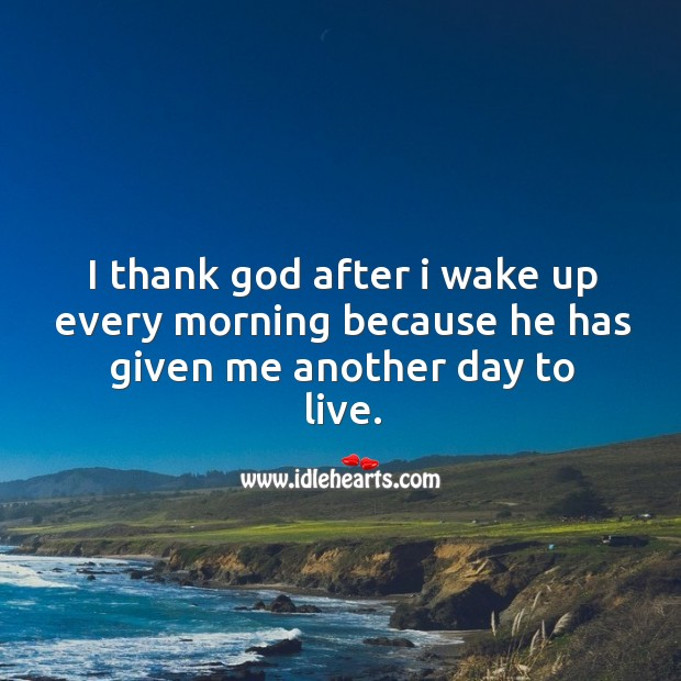 I thank God after I wake up every morning because he has given me another day to live. Image