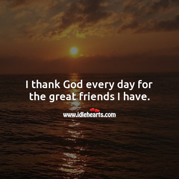 I thank God every day for the great friends I have. Thank You Quotes Image
