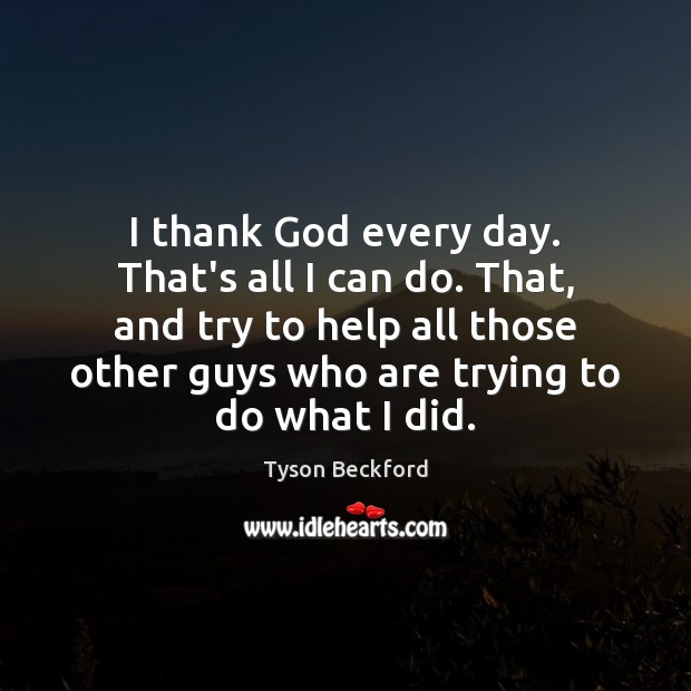 I thank God every day. That's all I can do. That, and Image