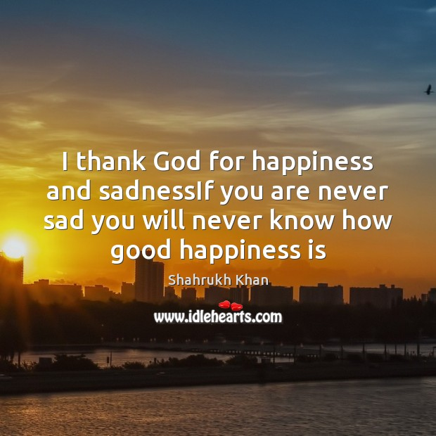 I thank God for happiness and sadnessIf you are never sad you Shahrukh Khan Picture Quote