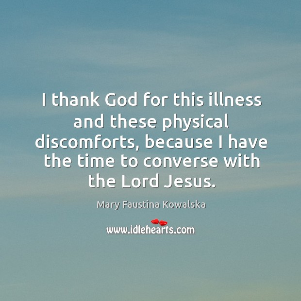I thank God for this illness and these physical discomforts, because I Image