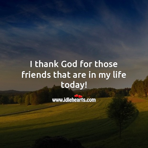 I thank God for those friends that are in my life today! Thank You Quotes Image
