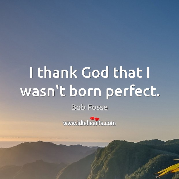 Image, I thank God that I wasn't born perfect.