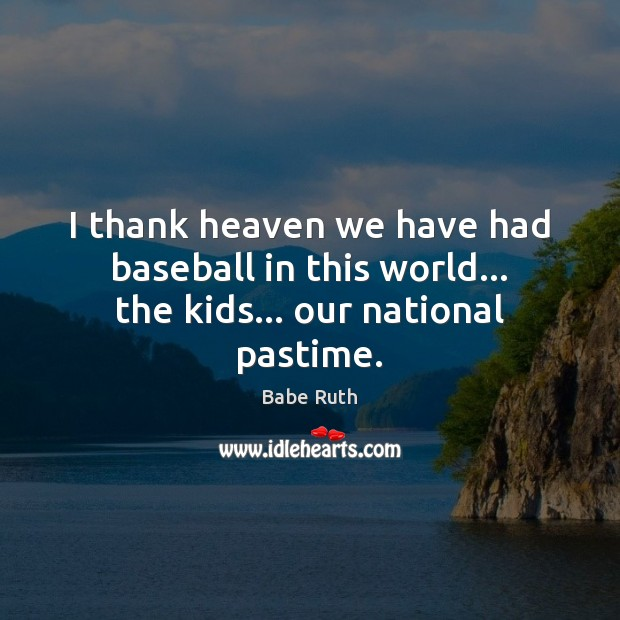 I thank heaven we have had baseball in this world… the kids… our national pastime. Babe Ruth Picture Quote