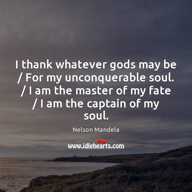 I thank whatever Gods may be / For my unconquerable soul. / I am Nelson Mandela Picture Quote
