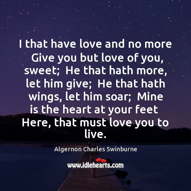 I that have love and no more  Give you but love of Algernon Charles Swinburne Picture Quote