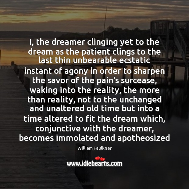 I, the dreamer clinging yet to the dream as the patient clings William Faulkner Picture Quote
