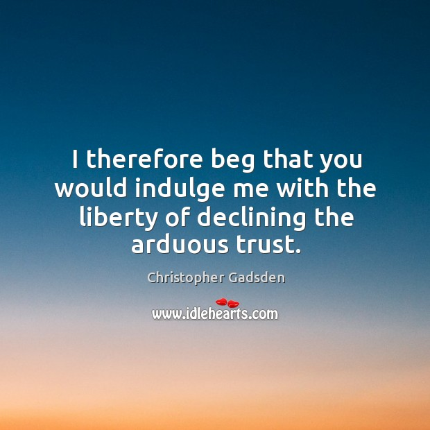 I therefore beg that you would indulge me with the liberty of declining the arduous trust. Image