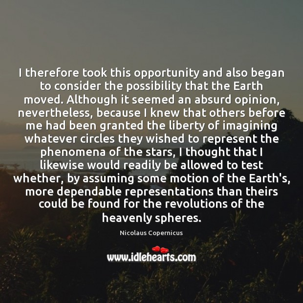 I therefore took this opportunity and also began to consider the possibility Nicolaus Copernicus Picture Quote