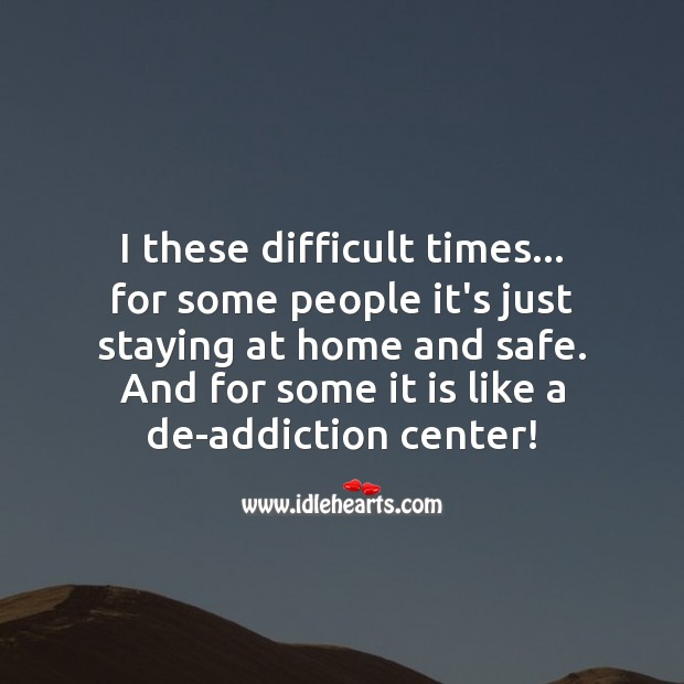 I these difficult times, for some people it's just staying at home and safe. Stay Safe Quotes Image
