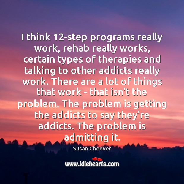 I think 12-step programs really work, rehab really works, certain types of Susan Cheever Picture Quote