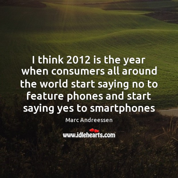 I think 2012 is the year when consumers all around the world start Marc Andreessen Picture Quote