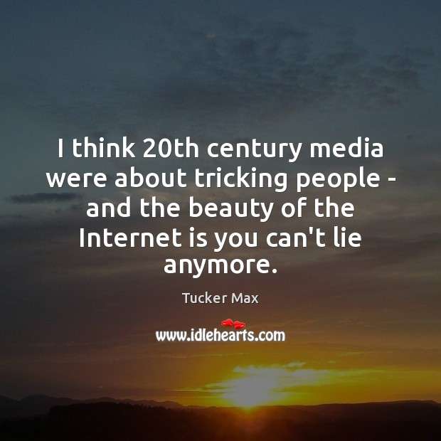 Image, I think 20th century media were about tricking people – and the