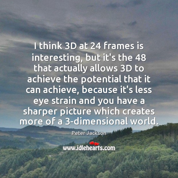 I think 3D at 24 frames is interesting, but it's the 48 that actually Peter Jackson Picture Quote