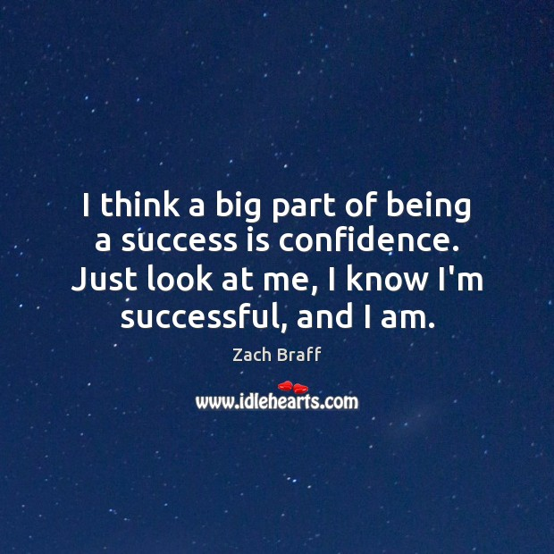 I think a big part of being a success is confidence. Just Zach Braff Picture Quote