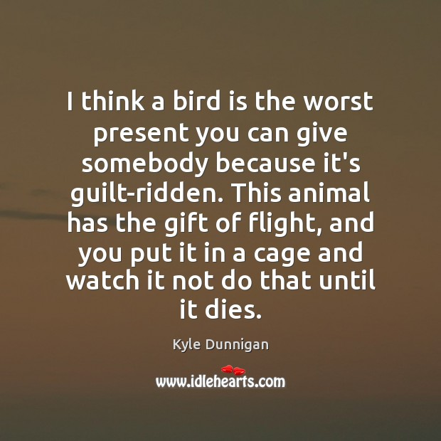 I think a bird is the worst present you can give somebody Guilt Quotes Image