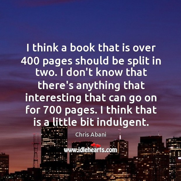 I think a book that is over 400 pages should be split in Chris Abani Picture Quote