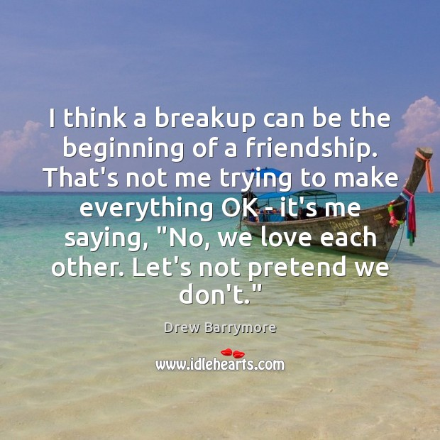 I think a breakup can be the beginning of a friendship. That's Drew Barrymore Picture Quote