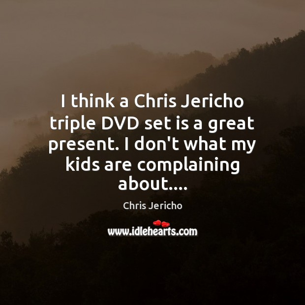 I think a Chris Jericho triple DVD set is a great present. Chris Jericho Picture Quote