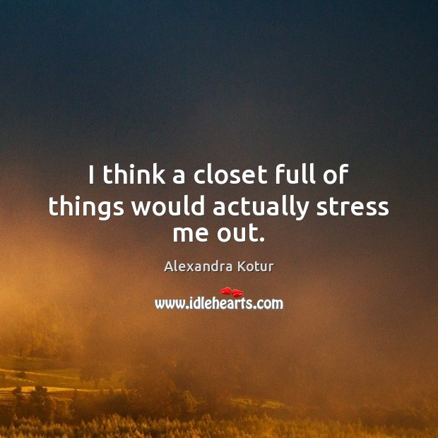 I think a closet full of things would actually stress me out. Image