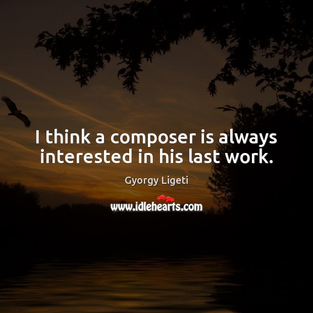 I think a composer is always interested in his last work. Gyorgy Ligeti Picture Quote