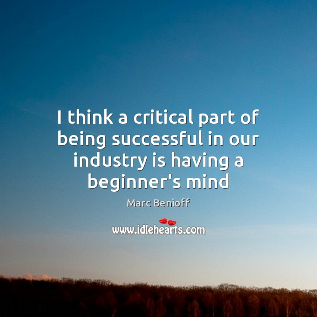 I think a critical part of being successful in our industry is having a beginner's mind Marc Benioff Picture Quote