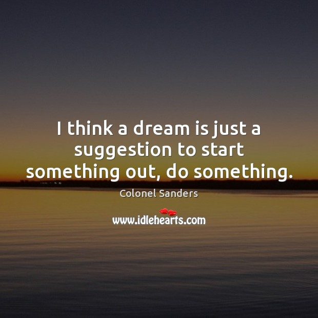 Image, I think a dream is just a suggestion to start something out, do something.
