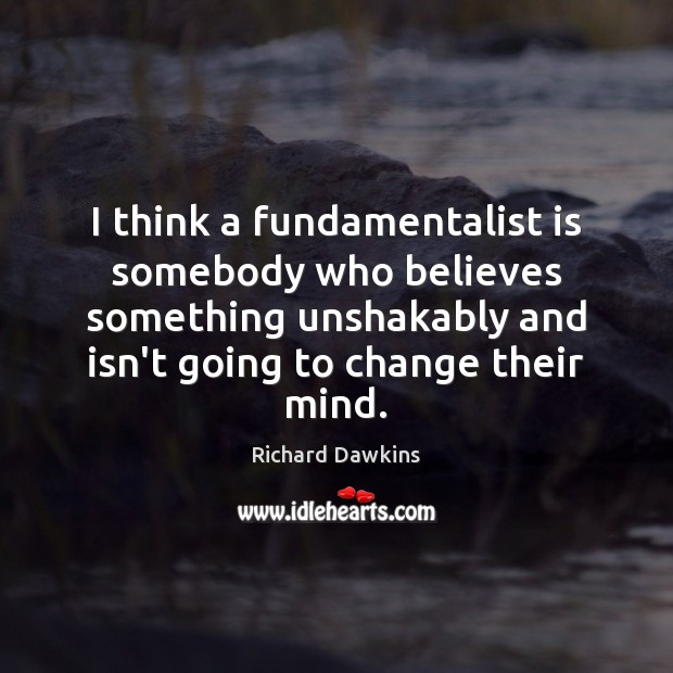 I think a fundamentalist is somebody who believes something unshakably and isn't Image