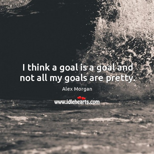 Image, I think a goal is a goal and not all my goals are pretty.