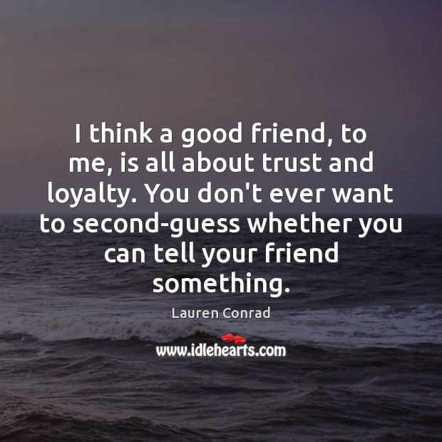 Image, I think a good friend, to me, is all about trust and