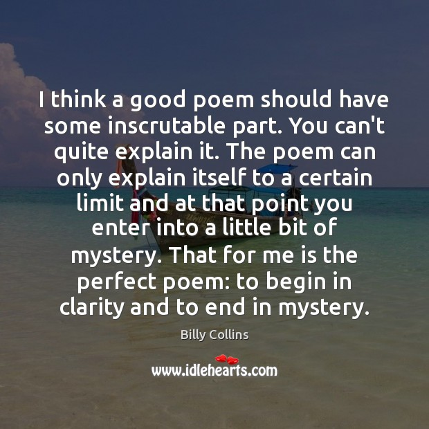 I think a good poem should have some inscrutable part. You can't Image