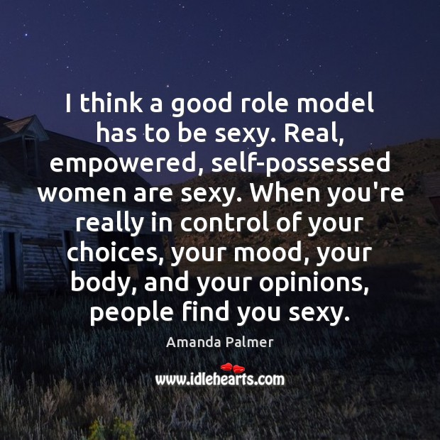 Image, I think a good role model has to be sexy. Real, empowered,