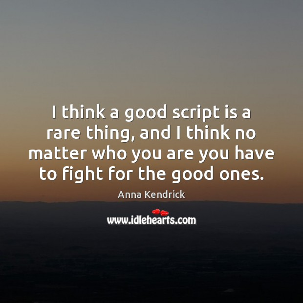 I think a good script is a rare thing, and I think Anna Kendrick Picture Quote