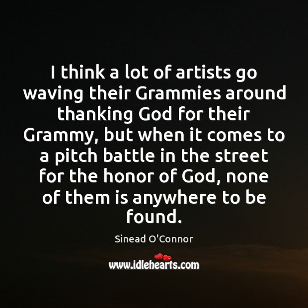 I think a lot of artists go waving their Grammies around thanking Sinead O'Connor Picture Quote