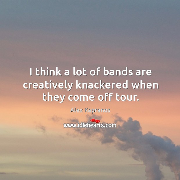 I think a lot of bands are creatively knackered when they come off tour. Image