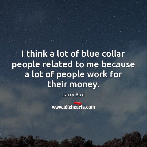 I think a lot of blue collar people related to me because Larry Bird Picture Quote