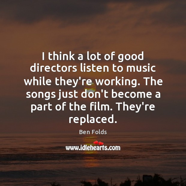 I think a lot of good directors listen to music while they're Ben Folds Picture Quote
